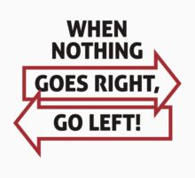 If Nothing Goes Right, Go Left! by artpolitic