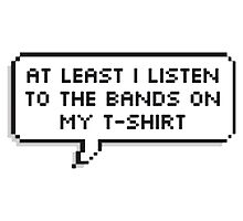 At Least I listen to the bands on my t-shirt by thecrazeclub