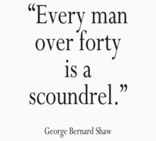 "George Bernard Shaw ""Every man over forty is a scoundrel."" GBS by TOM HILL - Designer"