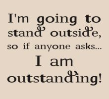 I'm going to stand outside, so if anyone asks I am outstanding. by SlubberBub