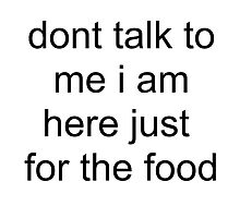 Dont talk to me i am here just for the food by NigglesNibbles