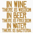 In wine there is wisdom, in beer there is freedom, in water there is bacteria by SlubberBub