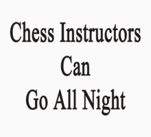 Chess Instructors Can Go All Night  by supernova23