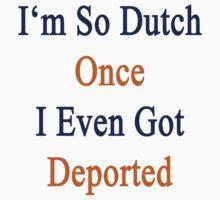 I'm So Dutch Once I Even Got Deported  by supernova23