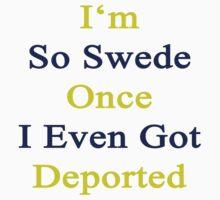 I'm So Swede Once I Even Got Deported  by supernova23
