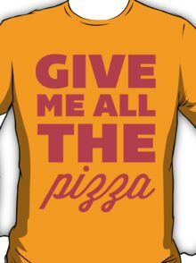 Give Me All the Pizza T-Shirt