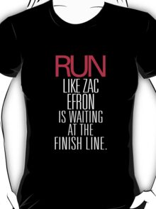 Run Like Zac Efron is Waiting at the Finish Line T-Shirt