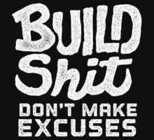 Build Shit Don't Make Excuses by LibertyManiacs