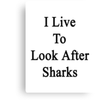 I Live To Look After Sharks Canvas Print