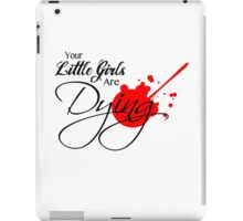 Your Little Girls Are Dying iPad Case/Skin