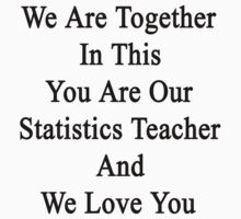 We Are Together In This You Are Our Statistics Teacher And We Love You by supernova23