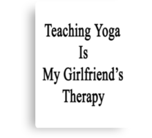 Teaching Yoga Is My Girlfriend's Therapy Canvas Print