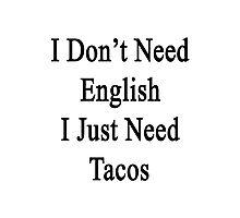 I Don't Need English I Just Need Tacos  Photographic Print