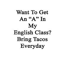 """Want To Get An """"A"""" In My English Class? Bring Tacos Everyday  Photographic Print"""