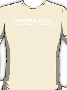 I work out. Just kidding, I take naps. T-Shirt
