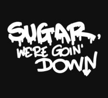 SUGAR, WE'RE GOIN' DOWN by k4te