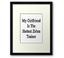 My Girlfriend Is The Hottest Zebra Trainer  Framed Print