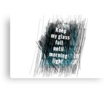 Keep my glass full until morning light .. II Canvas Print