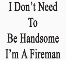 I Don't Need To Be Handsome I'm A Fireman  by supernova23