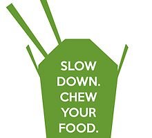 Slow Down. Chew Your Food. by RoseJermusyk