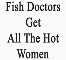 Fish Doctors Get All The Hot Women by supernova23
