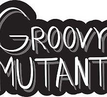 groovy mutant by fandomm