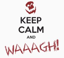 Keep calm and WAAAGH! by moombax