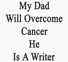 My Dad Will Overcome Cancer He Is A Writer  by supernova23