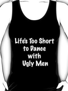 Life's Too Short to Dance with Ugly Men T-Shirt