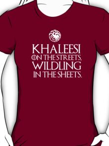 Khaleesi on the streets, wildling in the sheets T-Shirt