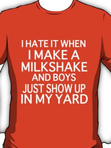 I Hate it When I Make a Milkshake and Boys Just Show Up in My Yard T-Shirt