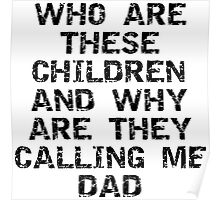 """Father's Day """"Who Are These Children And Why Are They Calling Me Dad"""" Poster"""