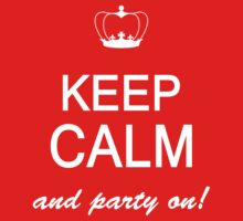 Keep Calm And Party On by johnlincoln2557