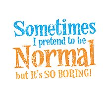 Sometimes I pretend to be normal but it's SO BORING! distressed version by jazzydevil