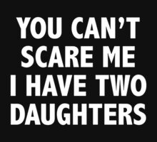 You Can't Scare Me I Have Two Daughters by DesignFactoryD