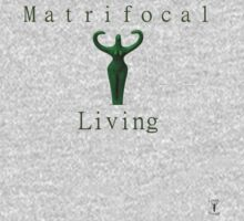 Matrifocal Living by LilithRising
