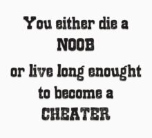You either die a NOOB  or live long enought to become a CHEATER by billycorgan48