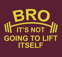 Bro, It's Not Going To Lift Itself by DesignFactoryD