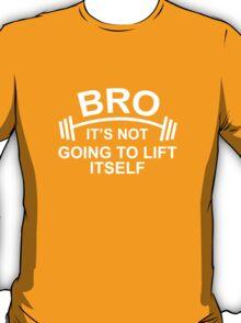 Bro, It's Not Going To Lift Itself T-Shirt