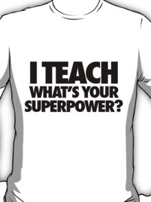 I Teach What's Your Superpower T-Shirt