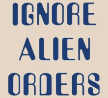 Ignore Alien Orders by waywardtees