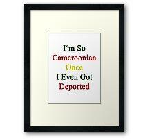 I'm So Cameroonian Once I Even Got Deported  Framed Print