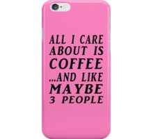 ALL I CARE ABOUT IS COFFEE...AND LIKE MAYBE 3 PEOPLE iPhone Case/Skin
