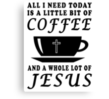 ALL I NEED TODAY IS A LITTLE BIT OF COFFEE AND A WHOLE LOT OF JESUS Canvas Print