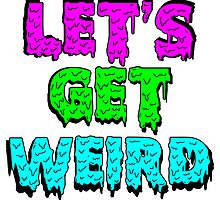 LET'S GET WEIRD by JediNinjaTurtle