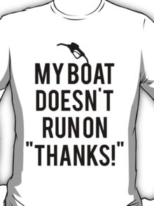 Boat doesn't run on thanks T-Shirt