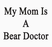My Mom Is A Bear Doctor  by supernova23