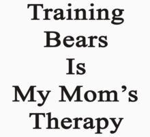 Training Bears Is My Mom's Therapy by supernova23