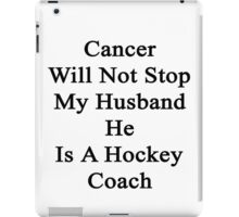 Cancer Will Not Stop My Husband He Is A Hockey Coach  iPad Case/Skin