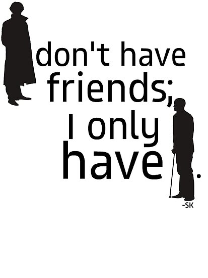 I don't have friends, I only have John. by ShubhangiK